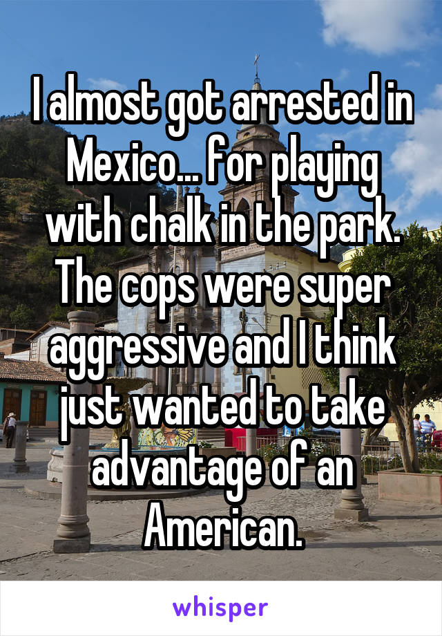 I almost got arrested in Mexico... for playing with chalk in the park. The cops were super aggressive and I think just wanted to take advantage of an American.