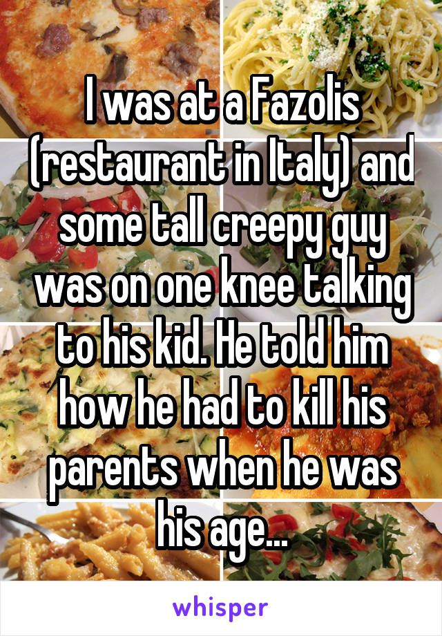 I was at a Fazolis (restaurant in Italy) and some tall creepy guy was on one knee talking to his kid. He told him how he had to kill his parents when he was his age...