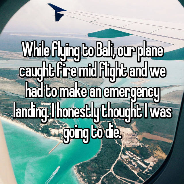 While flying to Bali, our plane caught fire mid flight and we had to make an emergency landing. I honestly thought I was going to die.