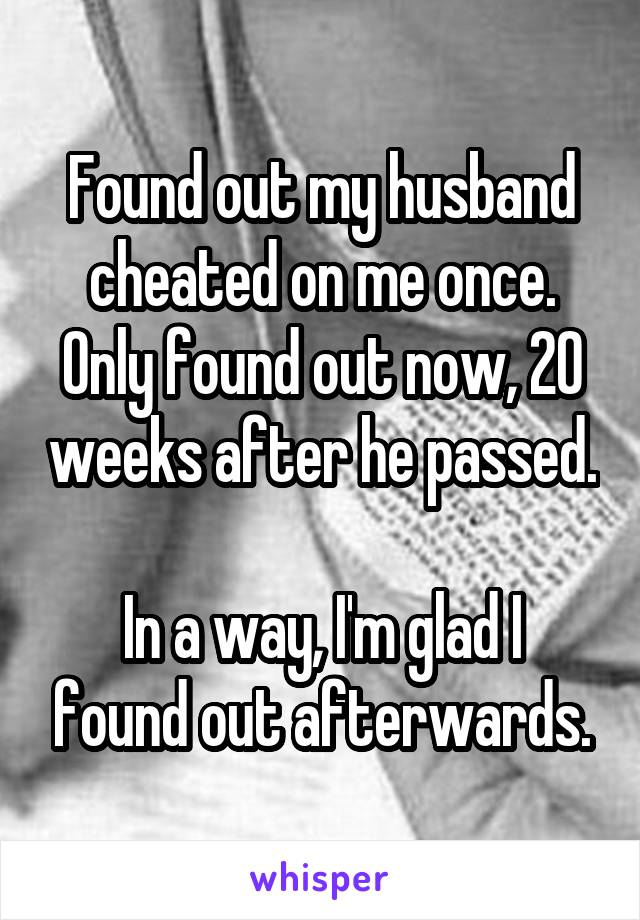 Found out my husband cheated on me once. Only found out now, 20 weeks after he passed.  In a way, I'm glad I found out afterwards.
