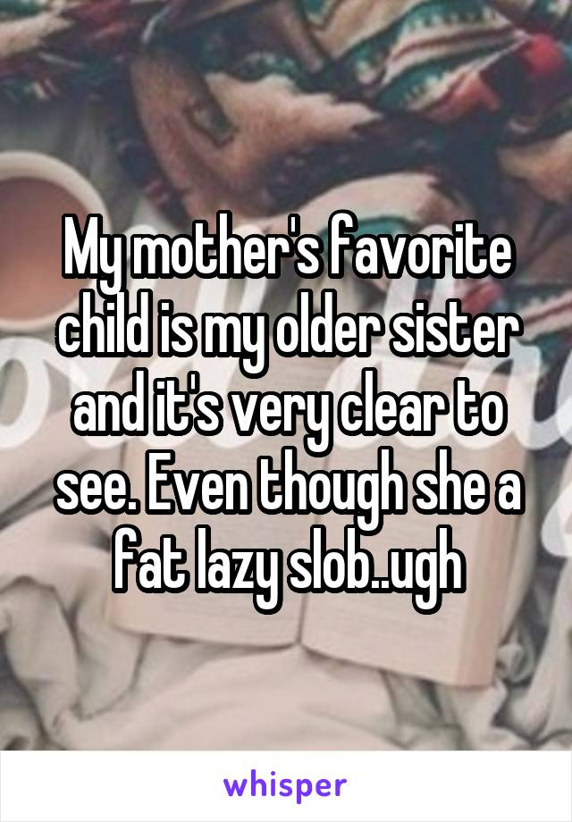 My mother's favorite child is my older sister and it's very clear to see. Even though she a fat lazy slob..ugh