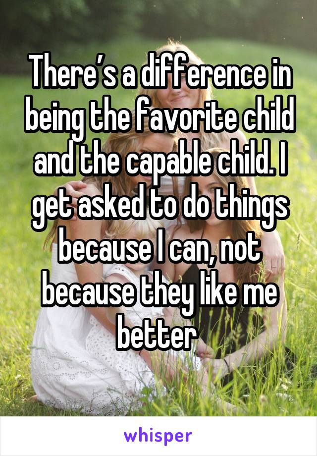 There's a difference in being the favorite child and the capable child. I get asked to do things because I can, not because they like me better