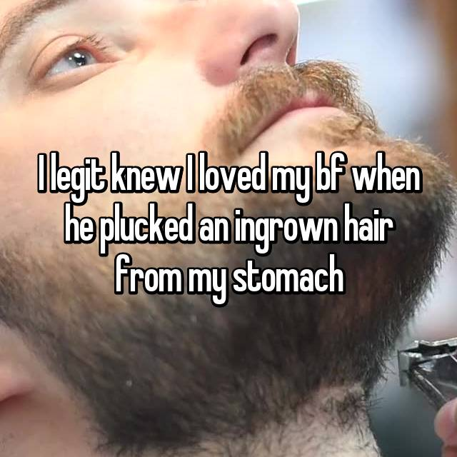 I legit knew I loved my bf when he plucked an ingrown hair from my stomach