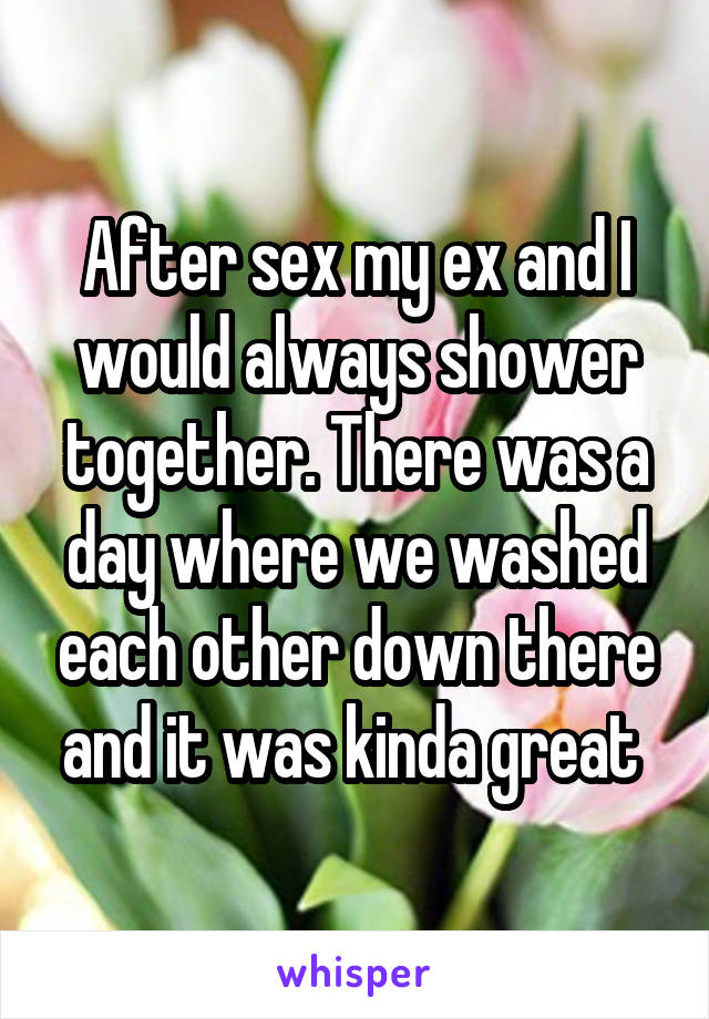 After sex my ex and I would always shower together. There was a day where we washed each other down there and it was kinda great