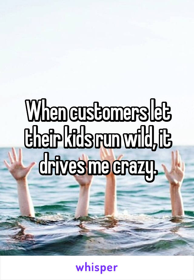 When customers let their kids run wild, it drives me crazy.