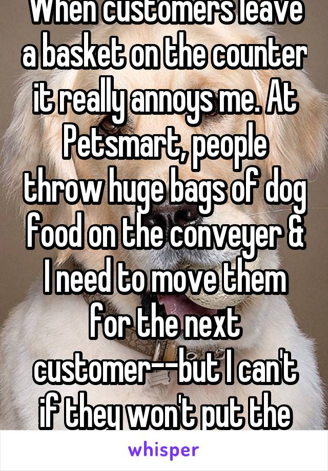 When customers leave a basket on the counter it really annoys me. At Petsmart, people throw huge bags of dog food on the conveyer & I need to move them for the next customer--but I can't if they won't put the basket back!