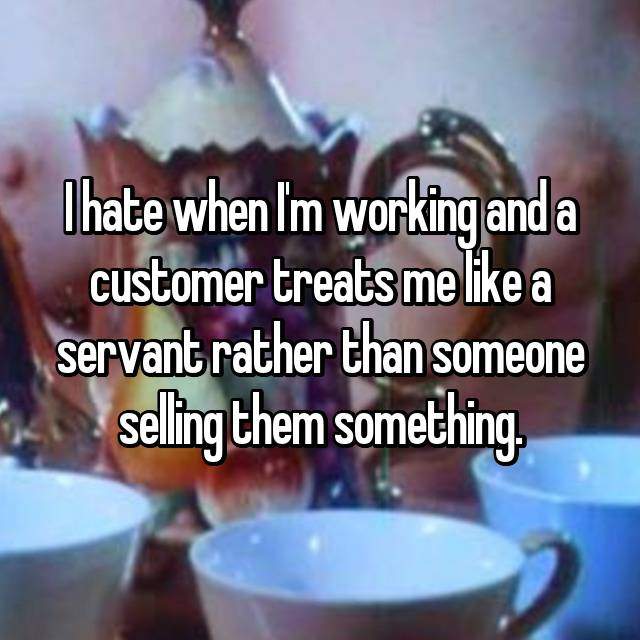 I hate when I'm working and a customer treats me like a servant rather than someone selling them something.