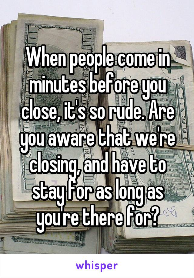 When people come in minutes before you close, it's so rude. Are you aware that we're closing, and have to stay for as long as you're there for?