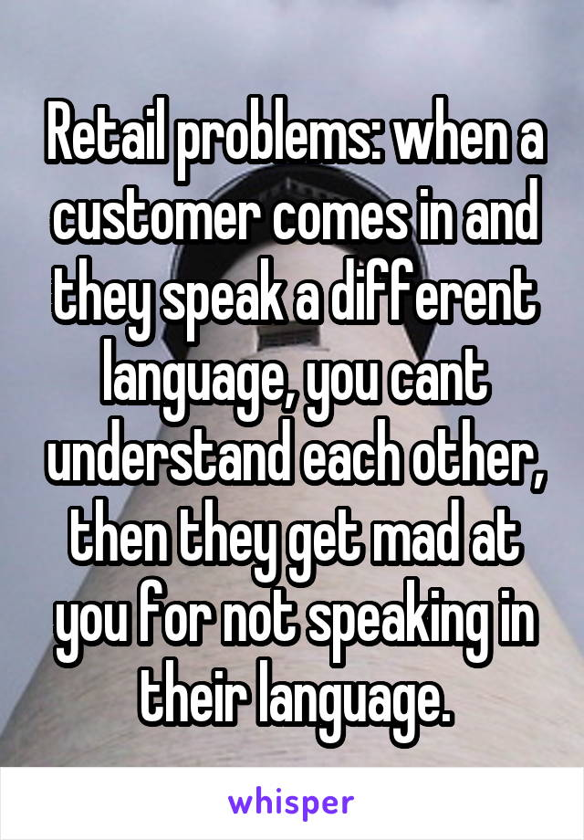 Retail problems: when a customer comes in and they speak a different language, you cant understand each other, then they get mad at you for not speaking in their language.