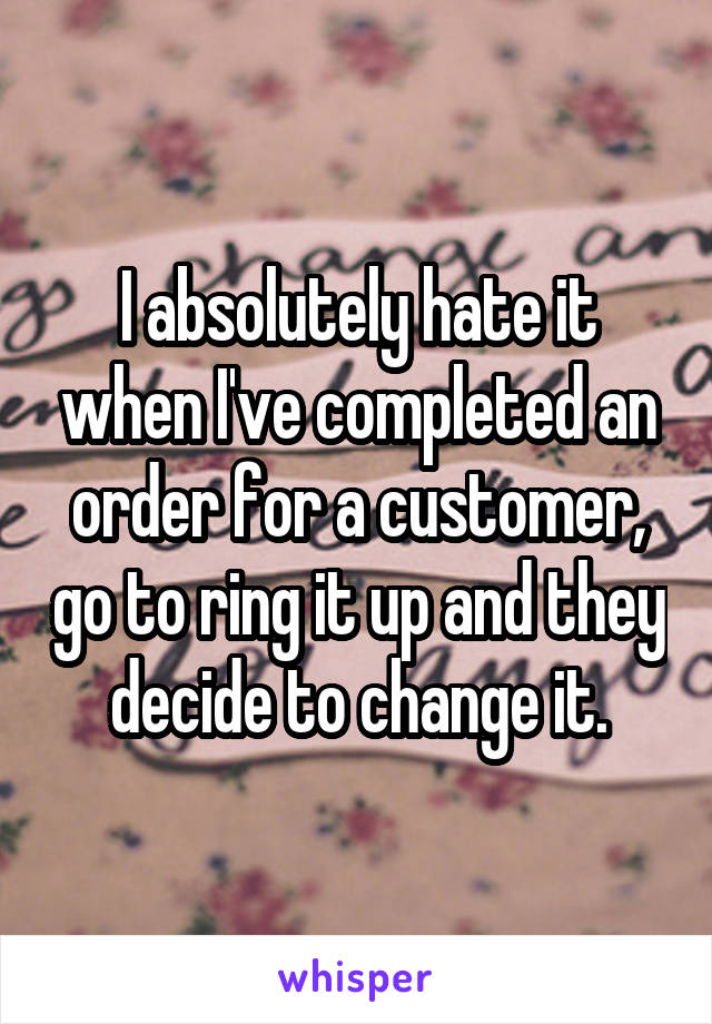 I absolutely hate it when I've completed an order for a customer, go to ring it up and they decide to change it.