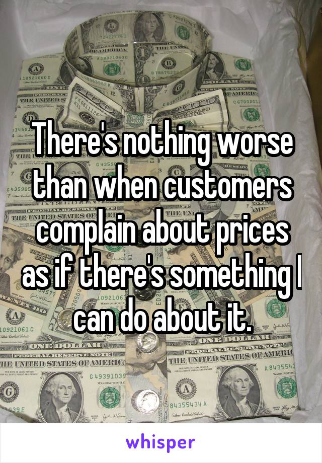 There's nothing worse than when customers complain about prices as if there's something I can do about it.