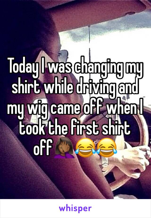 Today I was changing my shirt while driving and my wig came off when I took the first shirt off🤦🏾‍♀️😂😂