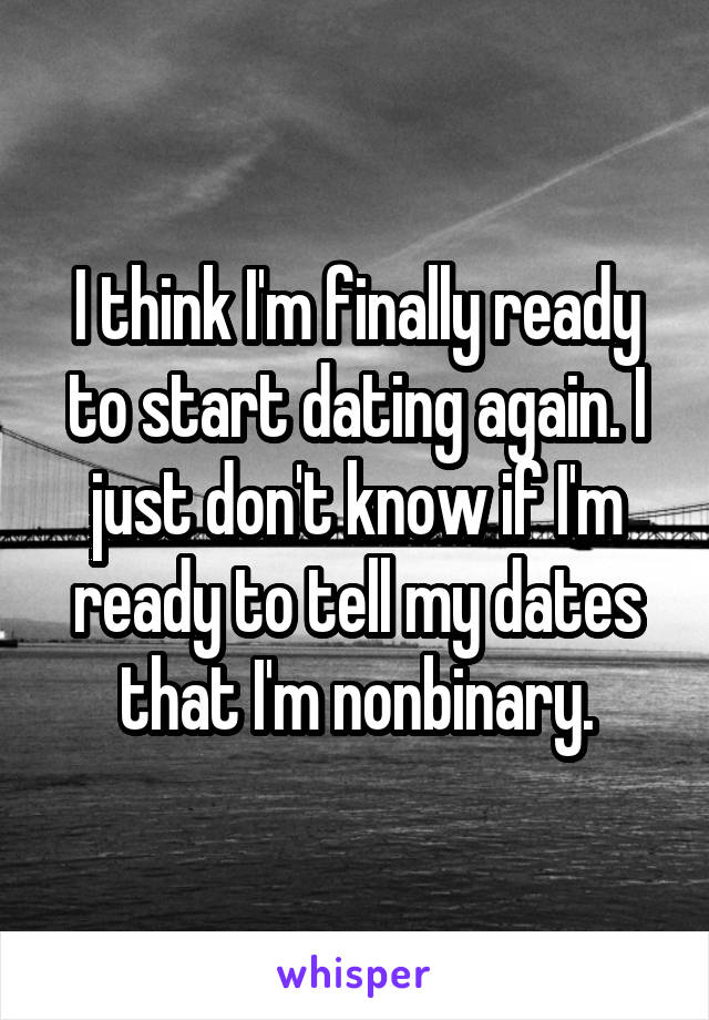 I think I'm finally ready to start dating again. I just don't know if I'm ready to tell my dates that I'm nonbinary.