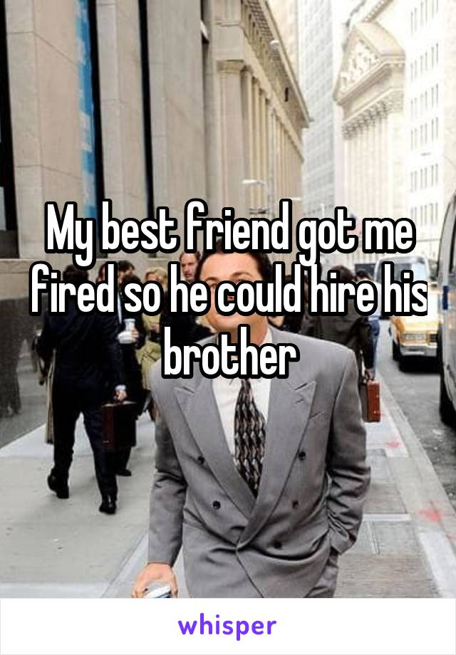 My best friend got me fired so he could hire his brother