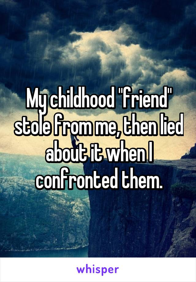 """My childhood """"friend"""" stole from me, then lied about it when I confronted them."""