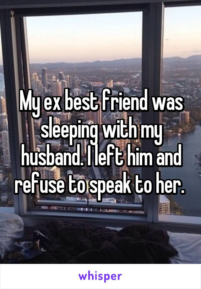 My ex best friend was sleeping with my husband. I left him and refuse to speak to her.
