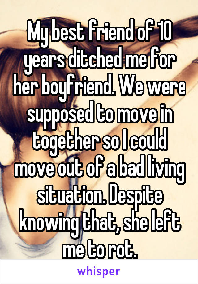 My best friend of 10 years ditched me for her boyfriend. We were supposed to move in together so I could move out of a bad living situation. Despite knowing that, she left me to rot.