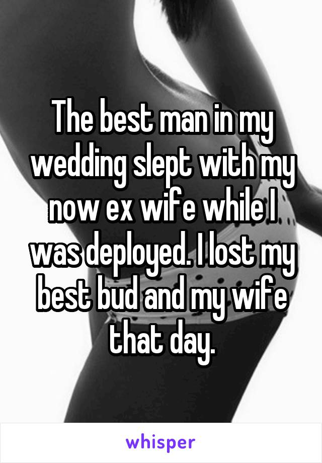 The best man in my wedding slept with my now ex wife while I was deployed. I lost my best bud and my wife that day.