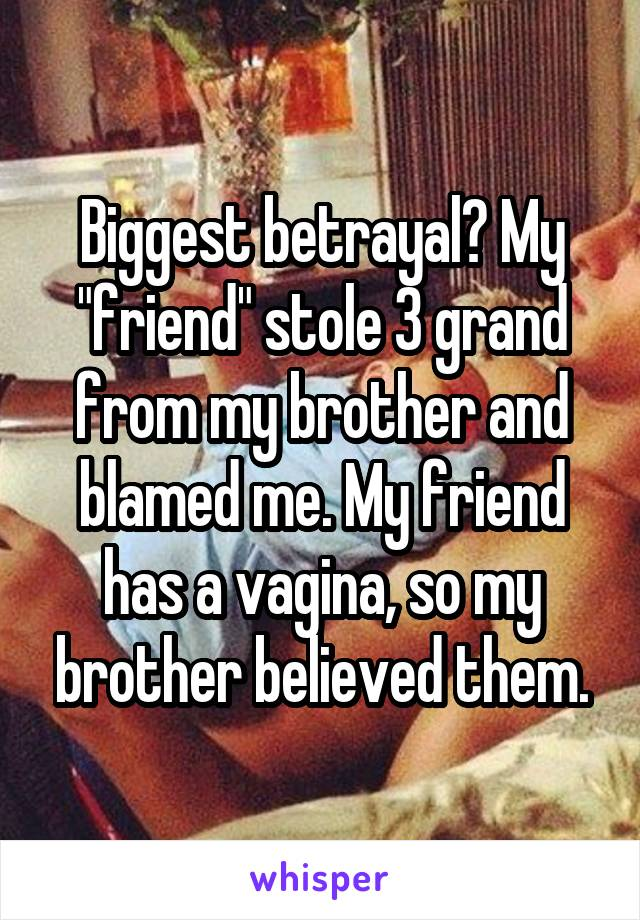 """Biggest betrayal? My """"friend"""" stole 3 grand from my brother and blamed me. My friend has a vagina, so my brother believed them."""