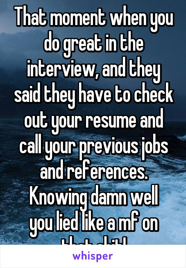 That moment when you do great in the interview, and they said they have to check out your resume and call your previous jobs and references. Knowing damn well you lied like a mf on that shit!