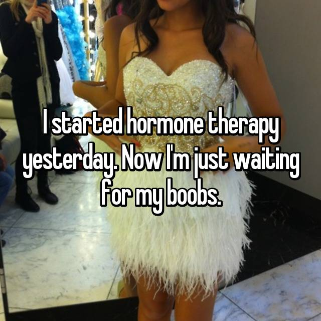 I started hormone therapy yesterday. Now I'm just waiting for my boobs.