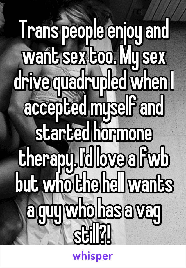 Trans people enjoy and want sex too. My sex drive quadrupled when I accepted myself and started hormone therapy. I'd love a fwb but who the hell wants a guy who has a vag still?!