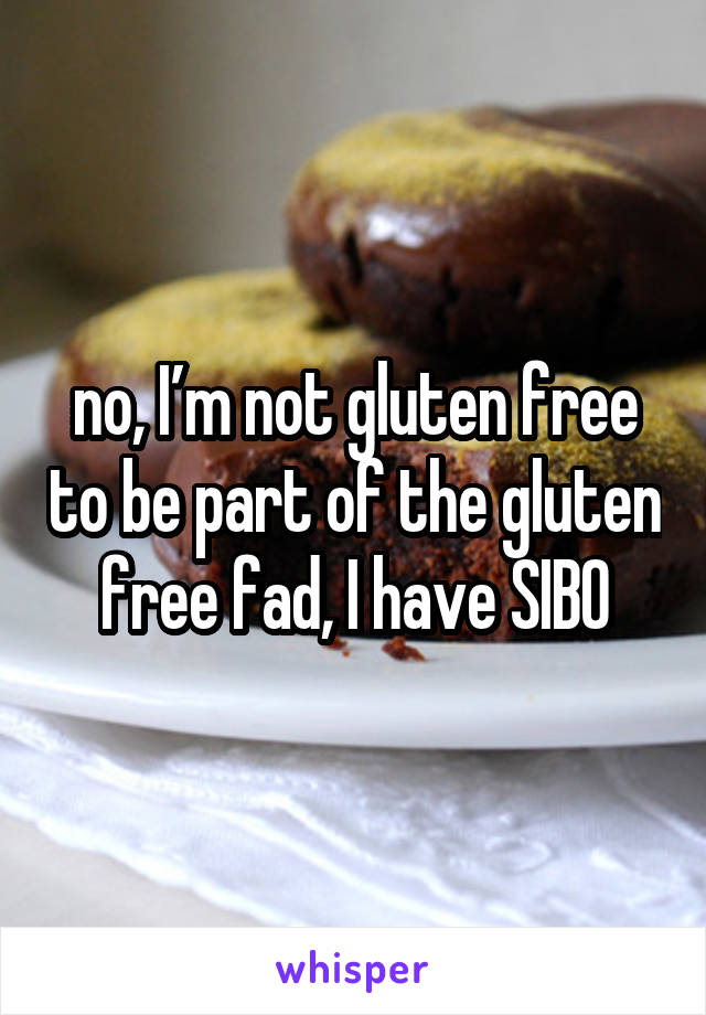 no, I'm not gluten free to be part of the gluten free fad, I have SIBO