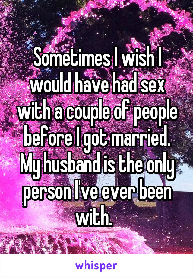 Sometimes I wish I would have had sex with a couple of people before I got married. My husband is the only person I've ever been with.