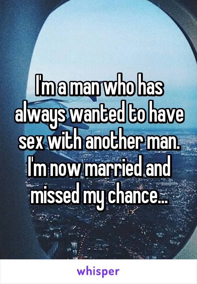 I'm a man who has always wanted to have sex with another man. I'm now married and missed my chance...