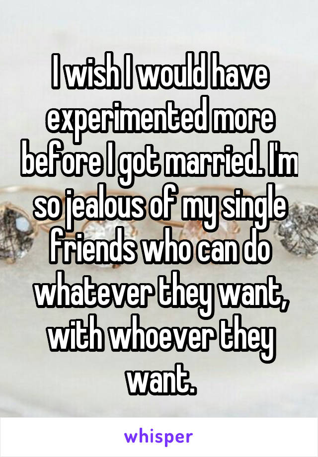 I wish I would have experimented more before I got married. I'm so jealous of my single friends who can do whatever they want, with whoever they want.