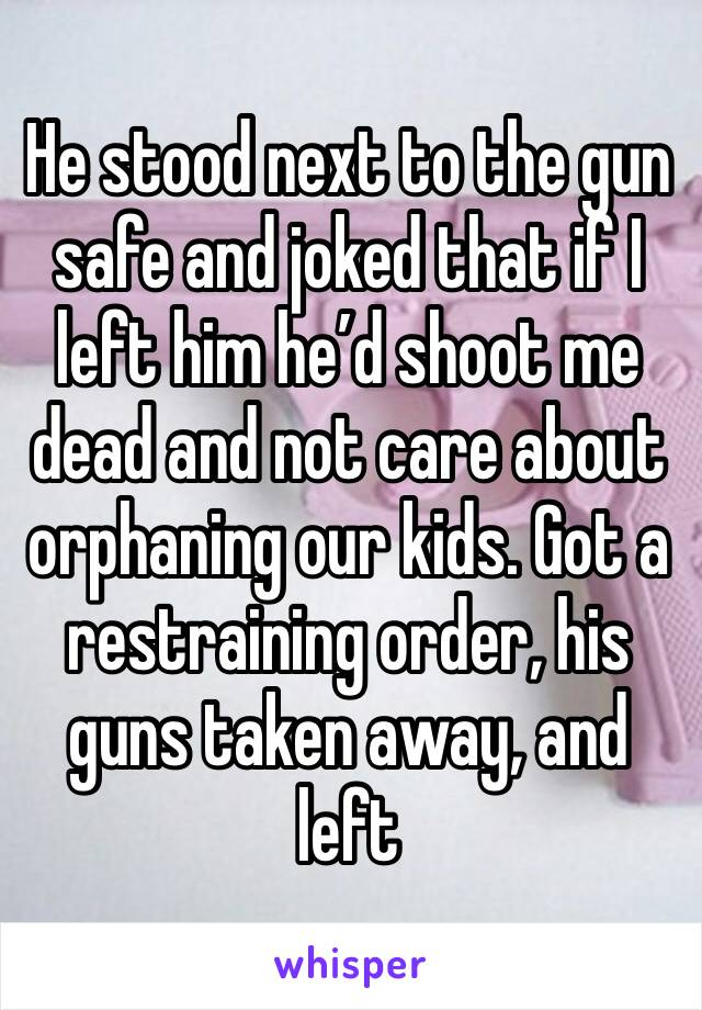 He stood next to the gun safe and joked that if I left him he'd shoot me dead and not care about orphaning our kids. Got a restraining order, his guns taken away, and left