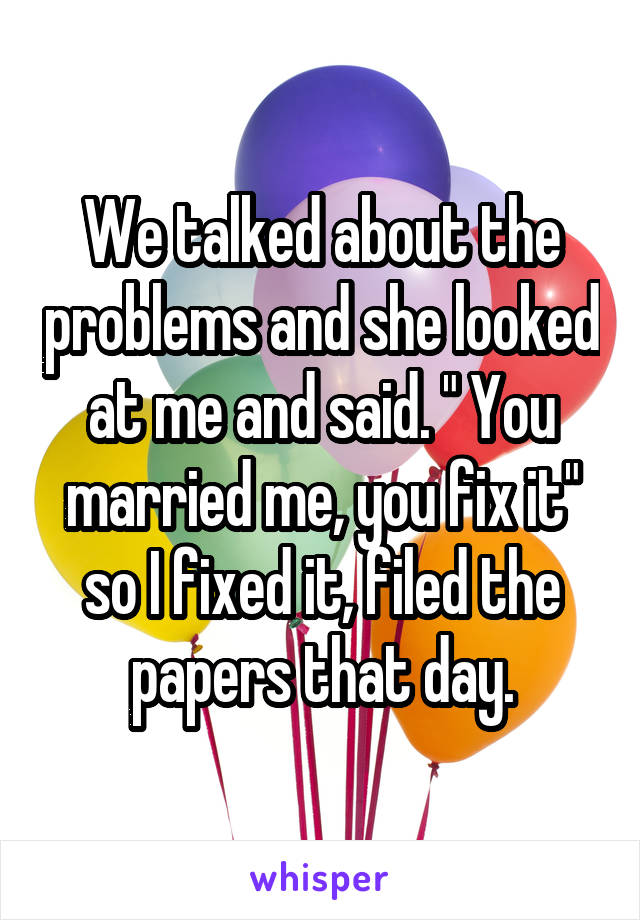 """We talked about the problems and she looked at me and said. """" You married me, you fix it"""" so I fixed it, filed the papers that day."""