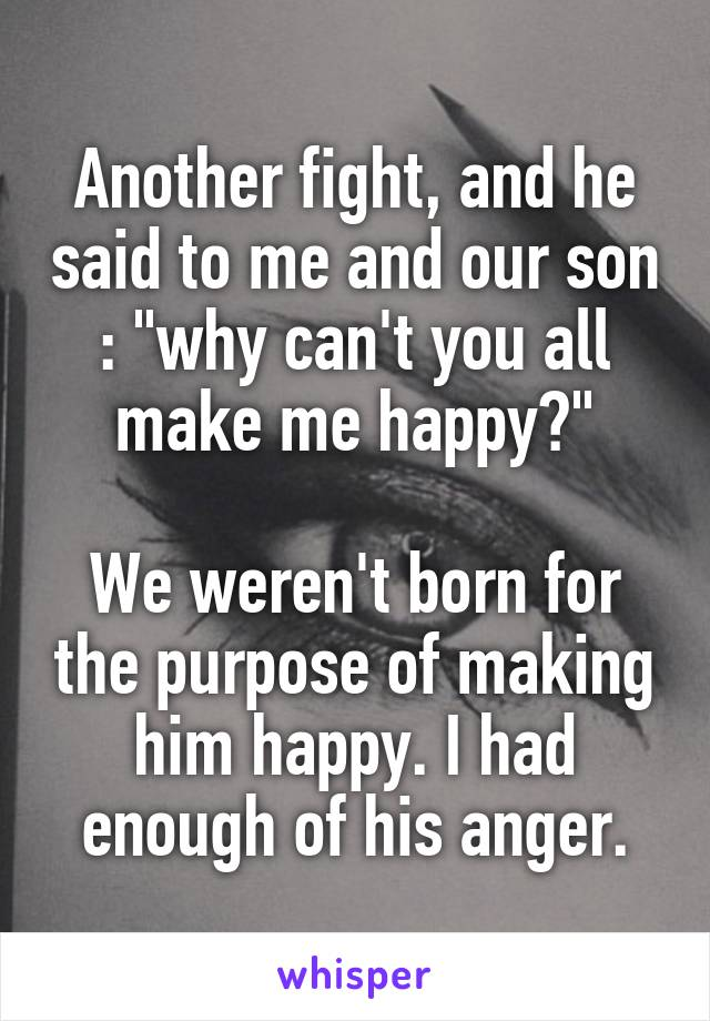 """Another fight, and he said to me and our son : """"why can't you all make me happy?""""  We weren't born for the purpose of making him happy. I had enough of his anger."""