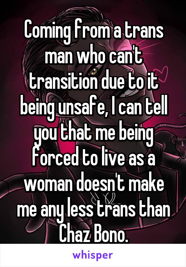 Coming from a trans man who can't transition due to it being unsafe, I can tell you that me being forced to live as a woman doesn't make me any less trans than Chaz Bono.