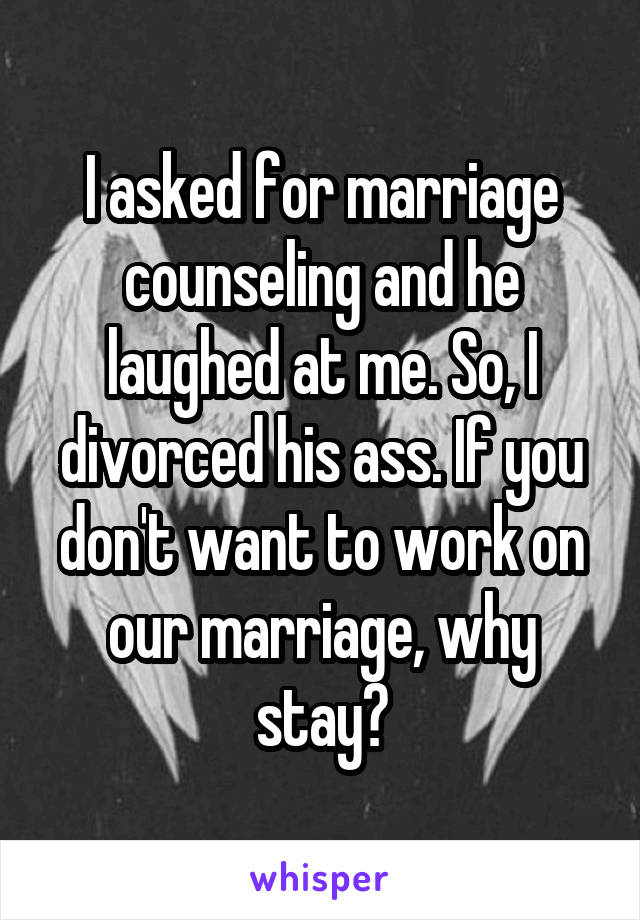 I asked for marriage counseling and he laughed at me. So, I divorced his ass. If you don't want to work on our marriage, why stay?