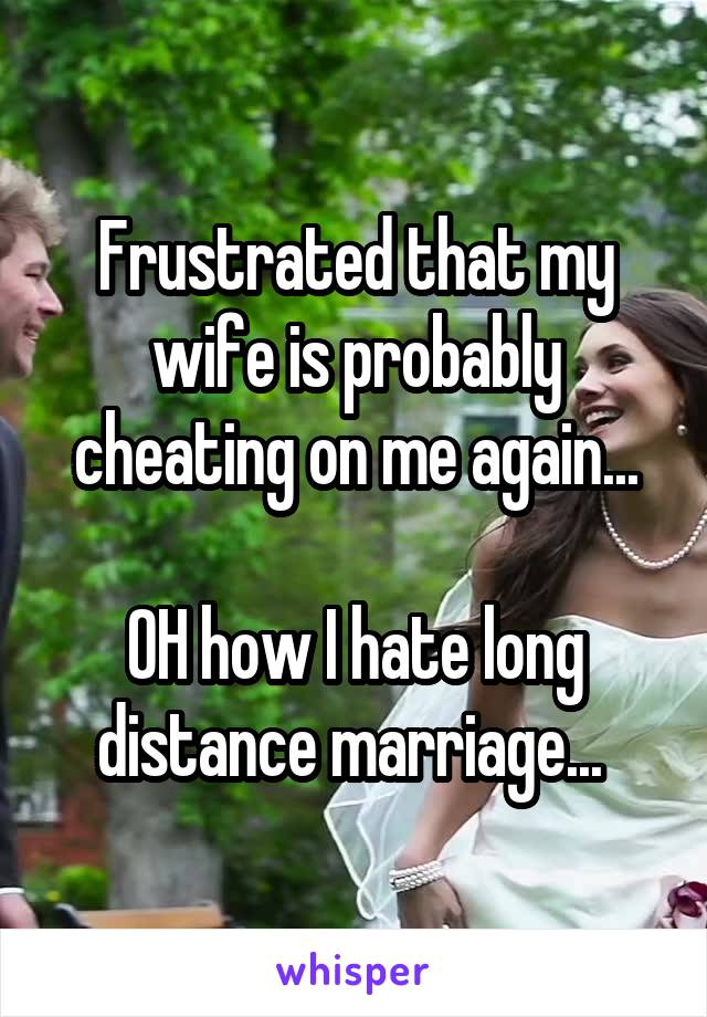 Frustrated that my wife is probably cheating on me again...  OH how I hate long distance marriage...