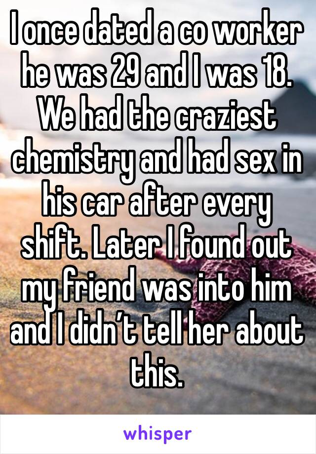 I once dated a co worker he was 29 and I was 18. We had the craziest chemistry and had sex in his car after every shift. Later I found out my friend was into him and I didn't tell her about this.