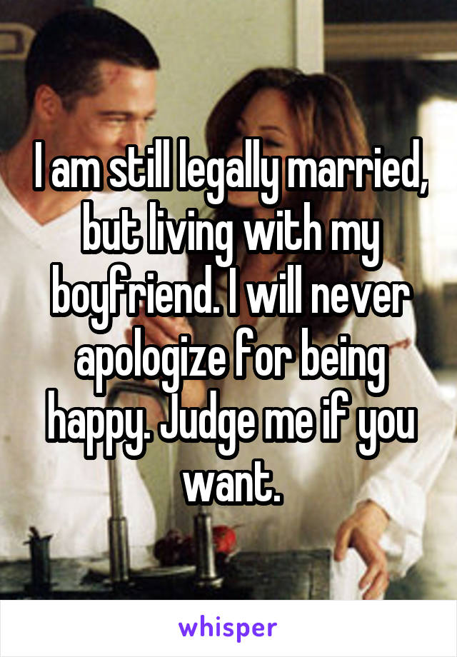I am still legally married, but living with my boyfriend. I will never apologize for being happy. Judge me if you want.