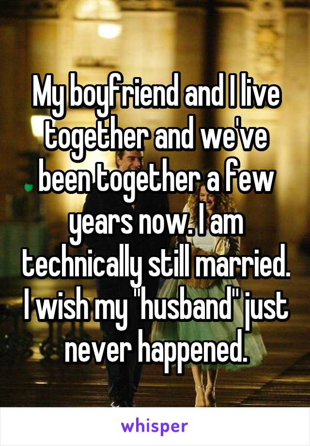 "My boyfriend and I live together and we've been together a few years now. I am technically still married. I wish my ""husband"" just never happened."