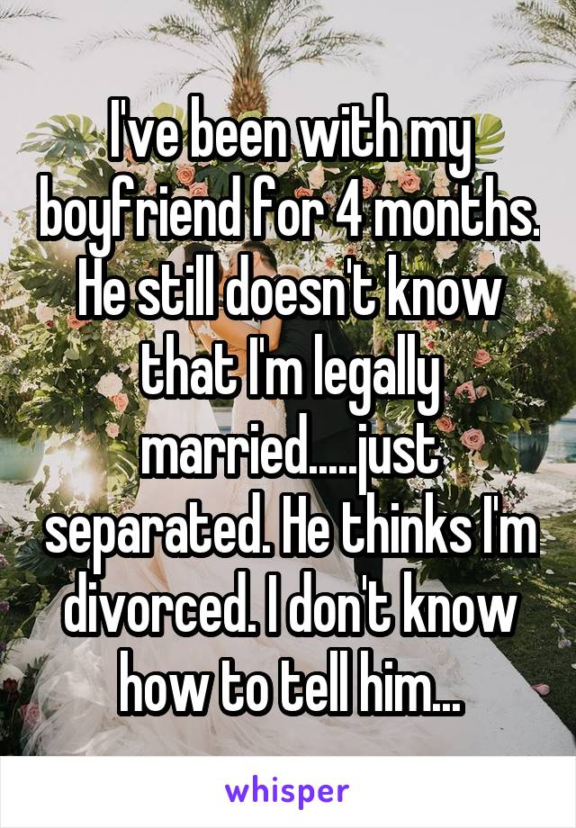 I've been with my boyfriend for 4 months. He still doesn't know that I'm legally married.....just separated. He thinks I'm divorced. I don't know how to tell him...