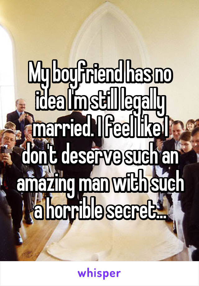 My boyfriend has no idea I'm still legally married. I feel like I don't deserve such an amazing man with such a horrible secret...