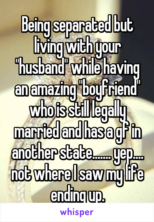 "Being separated but living with your ""husband"" while having an amazing ""boyfriend"" who is still legally married and has a gf in another state....... yep.... not where I saw my life ending up."