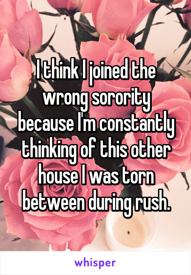 I think I joined the wrong sorority because I'm constantly thinking of this other house I was torn between during rush.