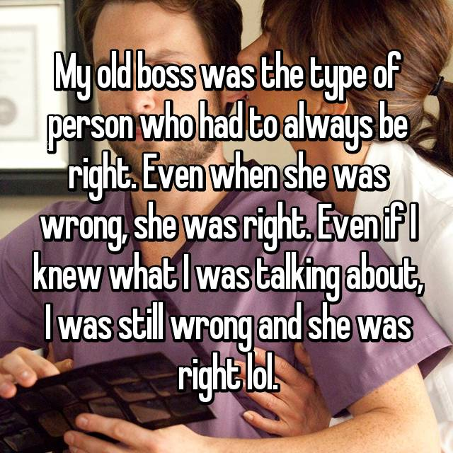 My old boss was the type of person who had to always be right. Even when she was wrong, she was right. Even if I knew what I was talking about, I was still wrong and she was right lol.