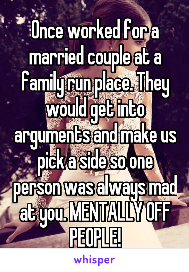 Once worked for a married couple at a family run place. They would get into arguments and make us pick a side so one person was always mad at you. MENTALLY OFF PEOPLE!