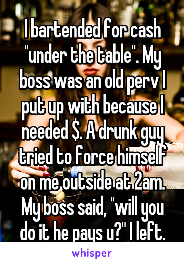 """I bartended for cash """"under the table"""". My boss was an old perv I put up with because I needed $. A drunk guy tried to force himself on me outside at 2am. My boss said, """"will you do it he pays u?"""" I left."""