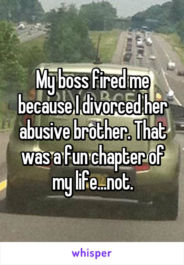 My boss fired me because I divorced her abusive brother. That was a fun chapter of my life...not.