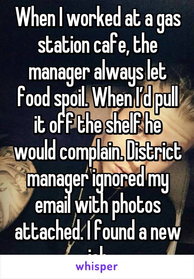 When I worked at a gas station cafe, the manager always let food spoil. When I'd pull it off the shelf he would complain. District manager ignored my email with photos attached. I found a new job