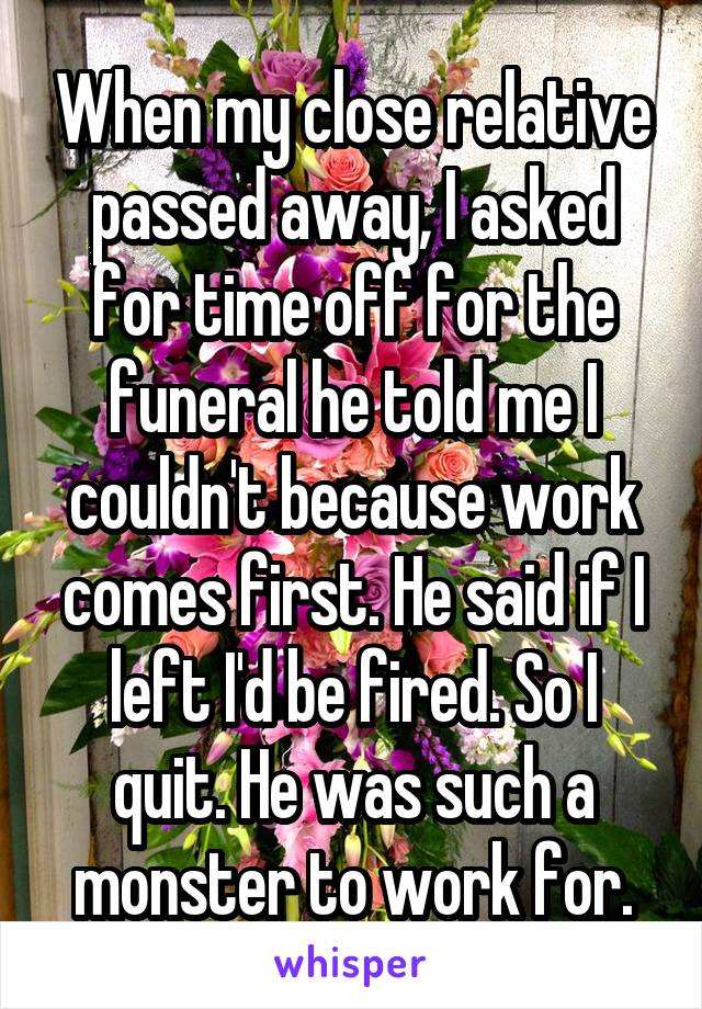 When my close relative passed away, I asked for time off for the funeral he told me I couldn't because work comes first. He said if I left I'd be fired. So I quit. He was such a monster to work for.