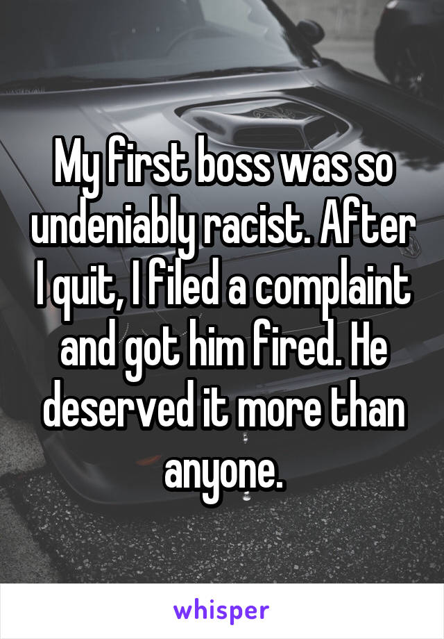 My first boss was so undeniably racist. After I quit, I filed a complaint and got him fired. He deserved it more than anyone.